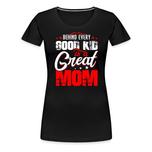 Behind Every Good Kid Is A Great Mom, Mother's Day - Women's Premium T-Shirt