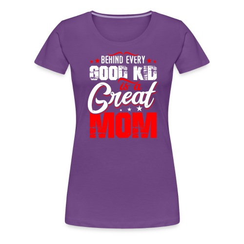 Behind Every Good Kid Is A Great Mom, Thanks Mom - Women's Premium T-Shirt