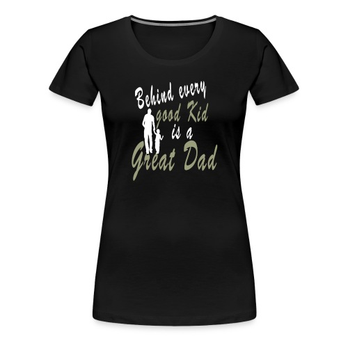 Behind every Good Kid Is A Great Dad - Fathers day - Women's Premium T-Shirt