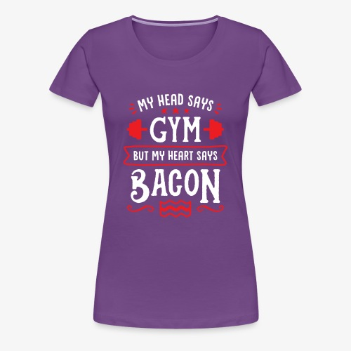 My Head Says Gym But My Heart Says Bacon - Women's Premium T-Shirt