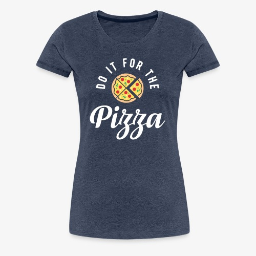 Do It For The Pizza - Women's Premium T-Shirt