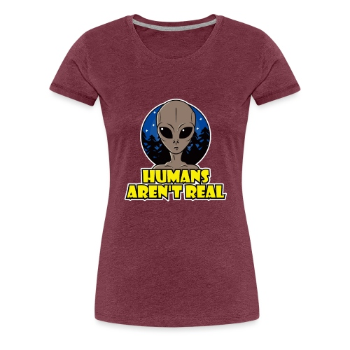 Humans Arent Real - Women's Premium T-Shirt