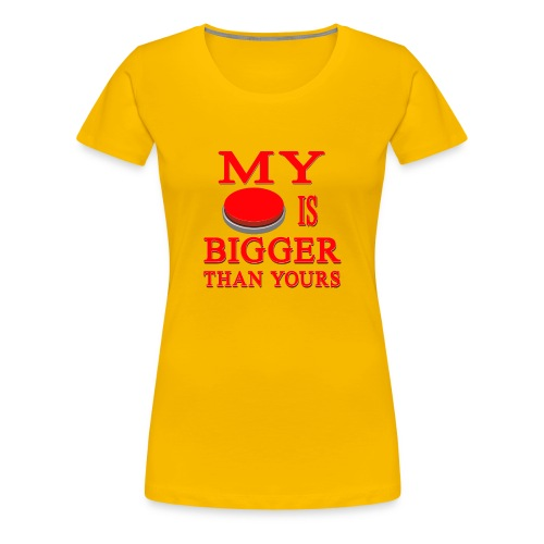 My Button Is Bigger Than Yours - Women's Premium T-Shirt