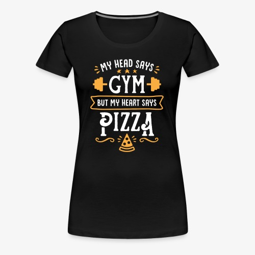 My Head Says Gym But My Heart Says Pizza - Women's Premium T-Shirt