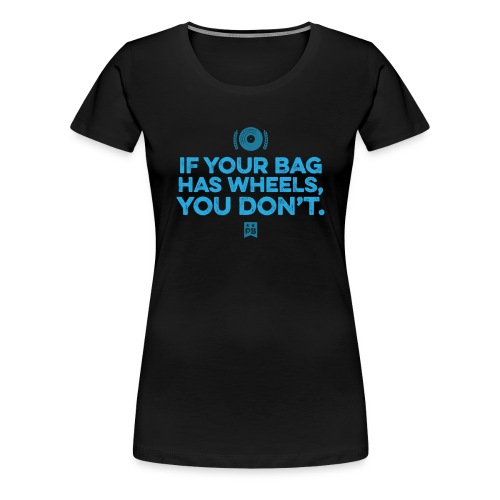 Only your bag has wheels - Women's Premium T-Shirt