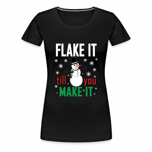 Flake It Till You Make Funny Snowman & Snowflakes - Women's Premium T-Shirt