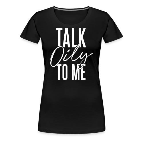 Talk Oily to Me - Women's Premium T-Shirt