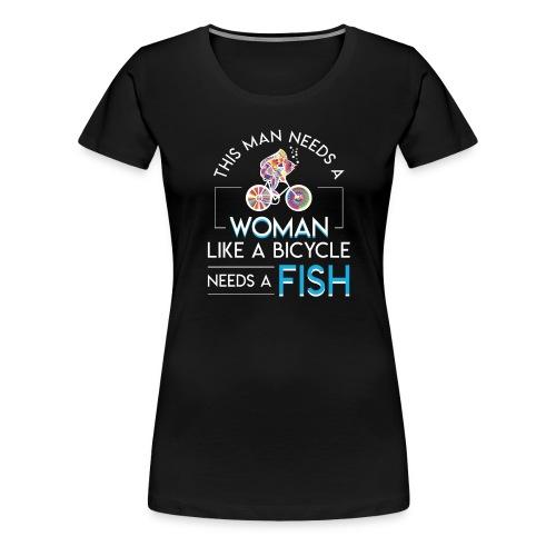 Bicycle Fish Man Need Woman Bicycle Need Fish - Women's Premium T-Shirt