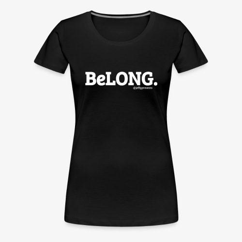 BeLONG. @jeffgpresents - Women's Premium T-Shirt
