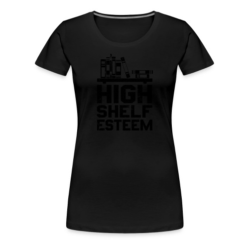 High Shelf Esteem - Design for Book Lovers, - Women's Premium T-Shirt