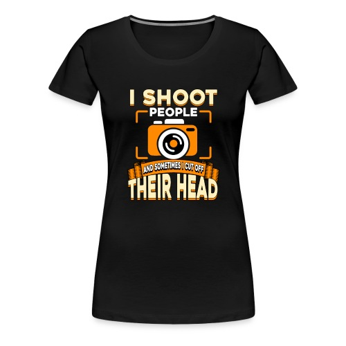 i shoot people and sometimes i cut off their head - Women's Premium T-Shirt