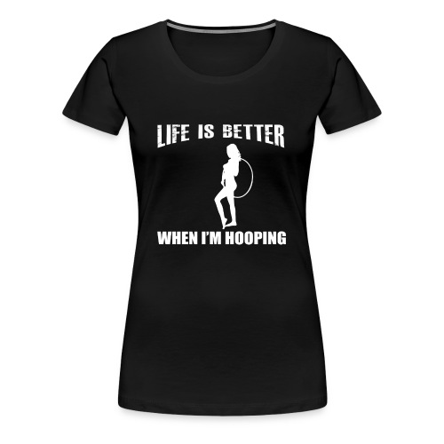Life is Better When I'm Hooping - Women's Premium T-Shirt