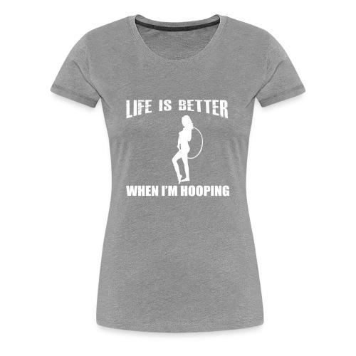 Life is Better When I'm Hooping - Women's Premium T-Shirt