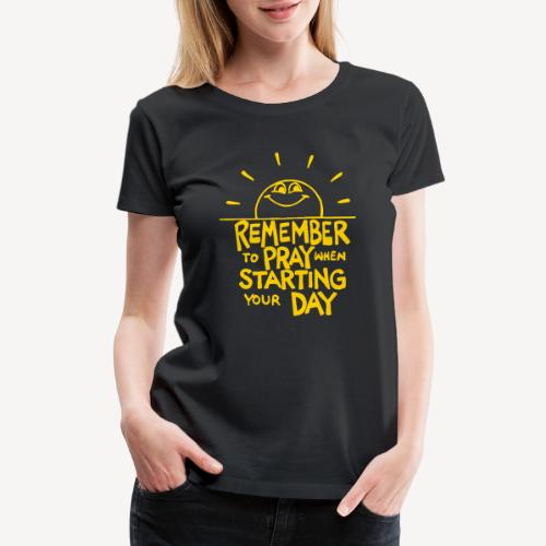 REMEMBER TO PRAY WHEN STARTING YOUR DAY - Women's Premium T-Shirt