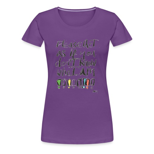 Please Act as if you don't know who I am - Women's Premium T-Shirt