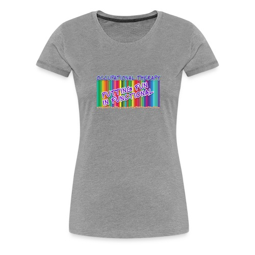 Occupational Therapy Putting the fun in functional - Women's Premium T-Shirt