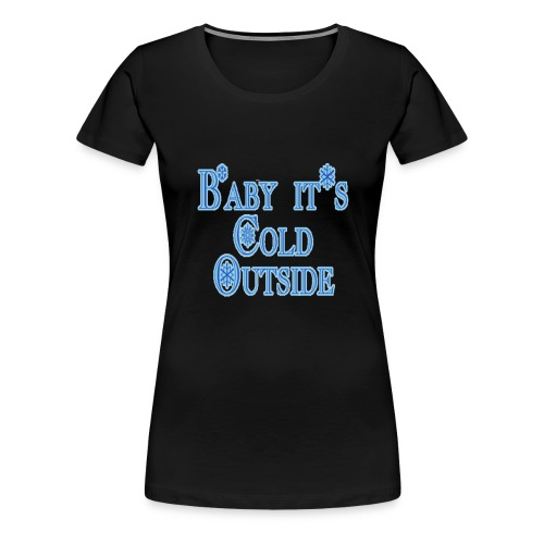 Baby its Cold Outside - Women's Premium T-Shirt