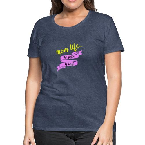Mom Life The Hustle is Real - Women's Premium T-Shirt