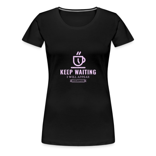 Keep waiting, I will appear 100% later - Women's Premium T-Shirt