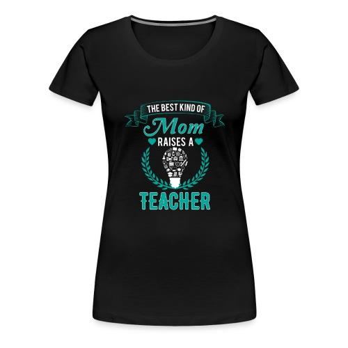 The Best Kind Of Mom Raises A Teacher T-Shirt - Women's Premium T-Shirt