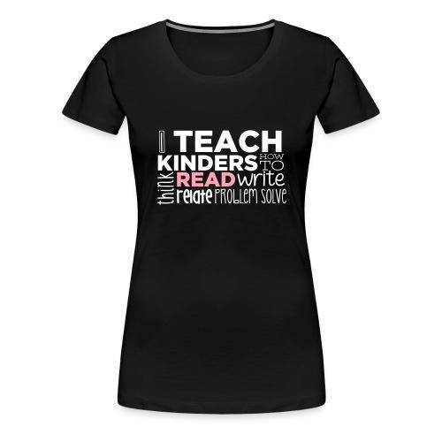 I Teach Kinders How To Read Kindergarten Teacher - Women's Premium T-Shirt