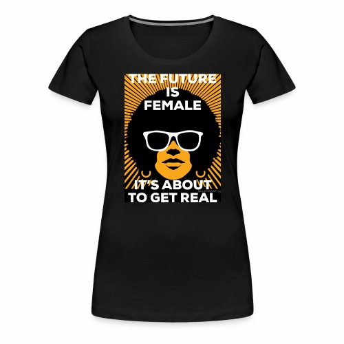 The future is female. It's about to get real. - Women's Premium T-Shirt