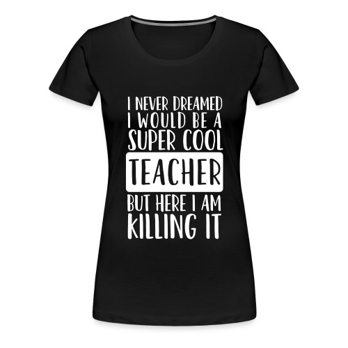 I Never Dreamed I'd Be a Super Cool Funny Teacher - Women's Premium T-Shirt