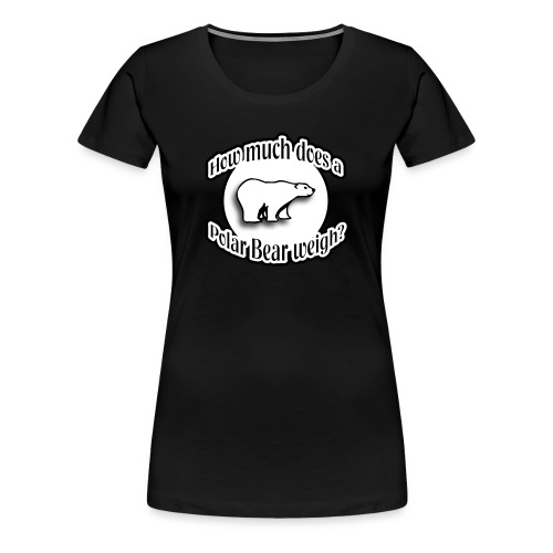 How Much Does A Polar Bear Weigh? - Women's Premium T-Shirt