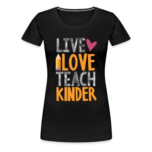 Live Love Teach Kindergarten Teacher T-Shirts - Women's Premium T-Shirt