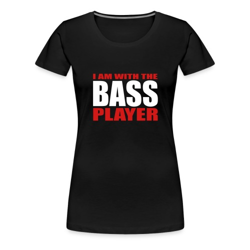 I am with the Bass Player - Women's Premium T-Shirt