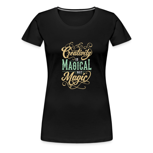 Creativity is Magical not Magic - Women's Premium T-Shirt