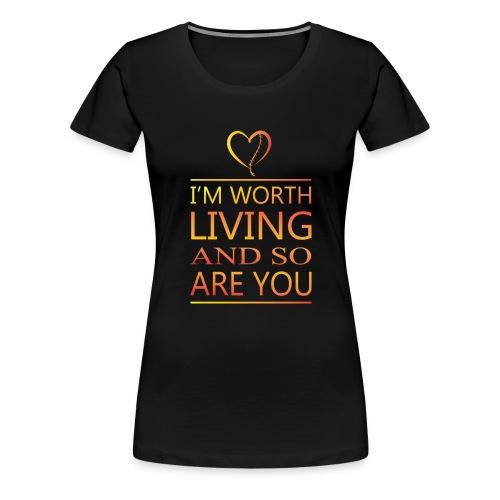 I'm Worth Living & So Are You - Women's Premium T-Shirt