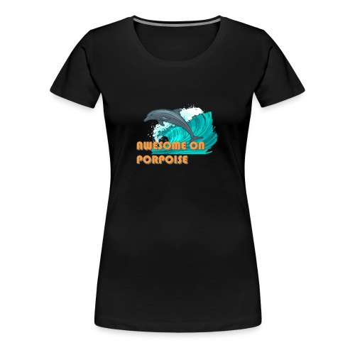 Awesome On Porpoise - Women's Premium T-Shirt