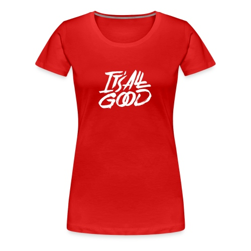 It s All Good Shirt White - Women's Premium T-Shirt