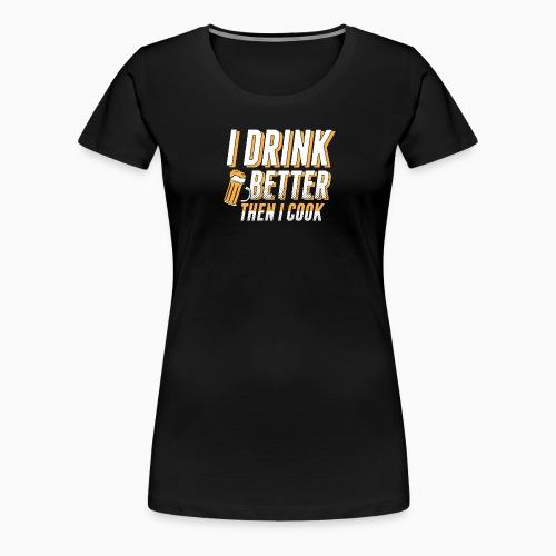 I drink better then i cook - Women's Premium T-Shirt