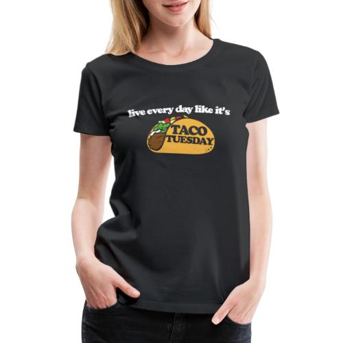 Live every day like it's taco tuesday - Women's Premium T-Shirt