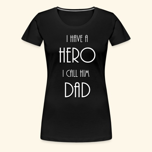 I have a Hero I call him Dad Shirt - Women's Premium T-Shirt