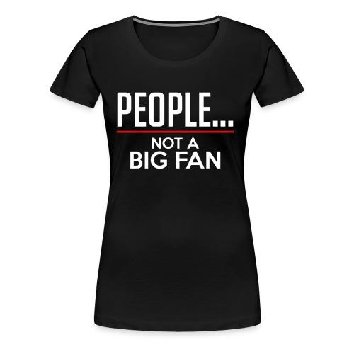 PEOPLE...NOT A BIG FAN - Women's Premium T-Shirt