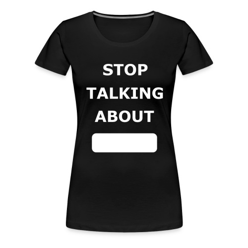 Stop Talking About - Women's Premium T-Shirt