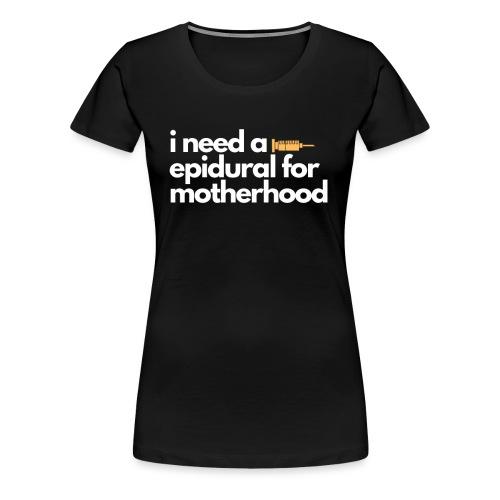 I Need a Epidural For Motherhood - Women's Premium T-Shirt