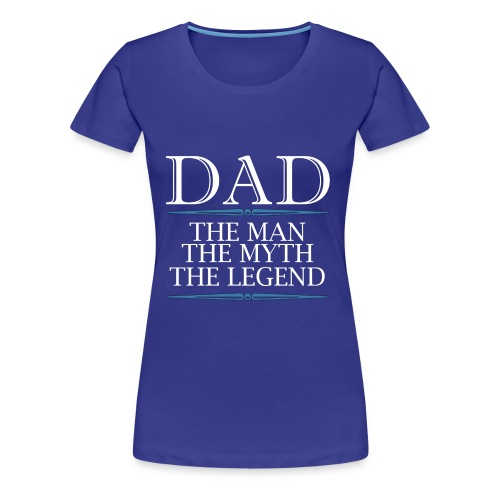 Dad The Man The Myth The Legend - Women's Premium T-Shirt