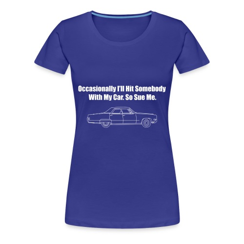 Occasionally I'll Hit Somebody With My Car... - Women's Premium T-Shirt