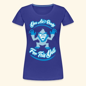 You Ain't Ready - Women's Premium T-Shirt