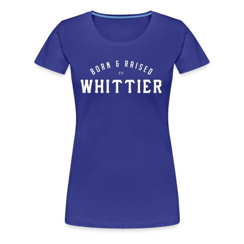 Born & Raised in Whittier - Women's Premium T-Shirt