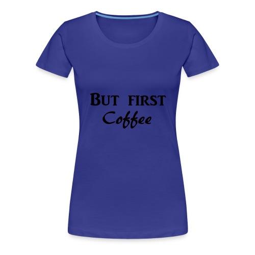 But first COFFEE - Women's Premium T-Shirt