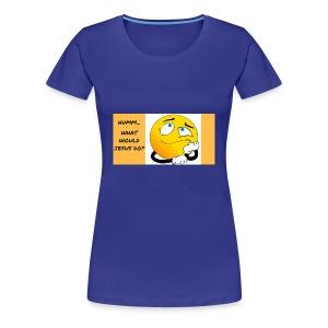 HUMM... WHAT WOULD JESUS DO? - Women's Premium T-Shirt