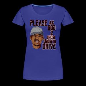 AX GOD TO SHOW YOU HOW TO DRIVE SHIRT - Women's Premium T-Shirt