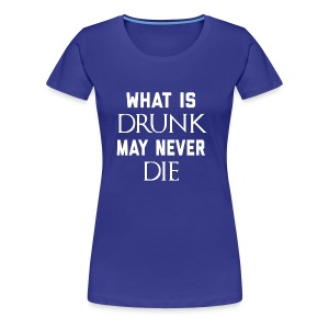 What Is Drunk May Never Die - Women's Premium T-Shirt