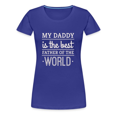 My Daddy Is The Best Father Of The World - Women's Premium T-Shirt