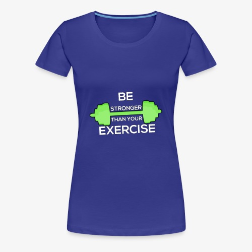 Be Stronger Than Your Exercise T-shirt Gym Workout - Women's Premium T-Shirt